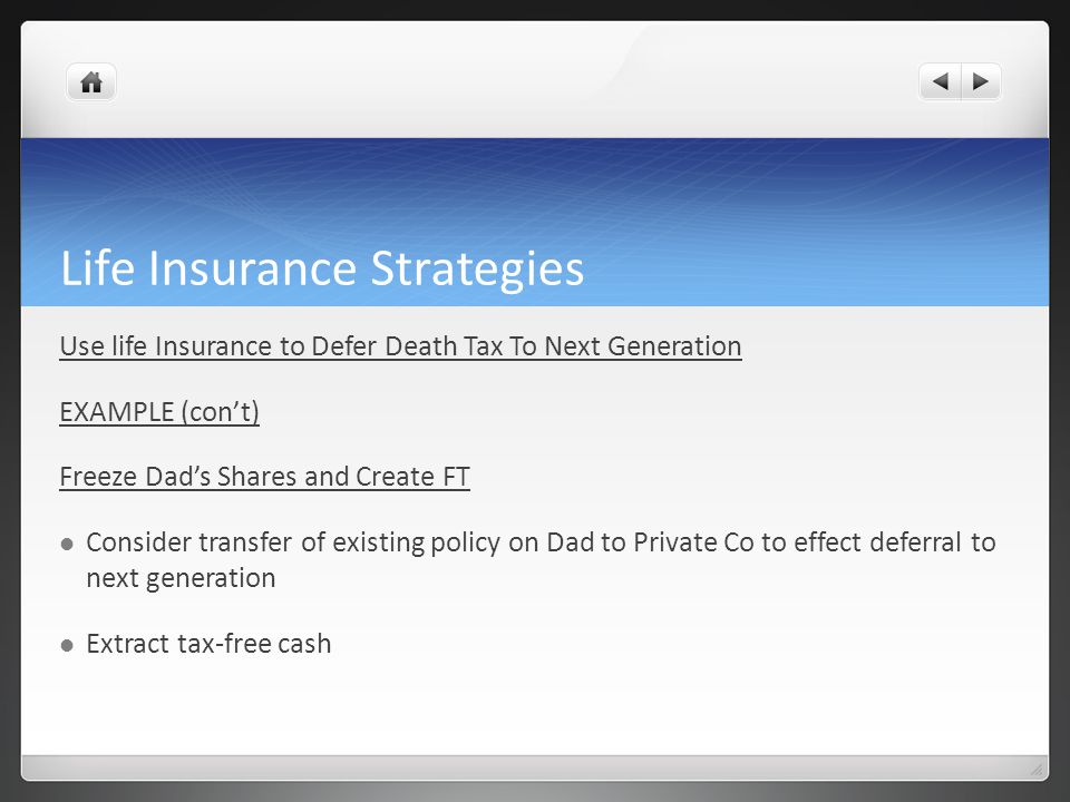 Life Insurance Strategies Use life Insurance to Defer Death Tax To Next Generation EXAMPLE (cont) Freeze Dads Shares and Create FT Consider transfer o