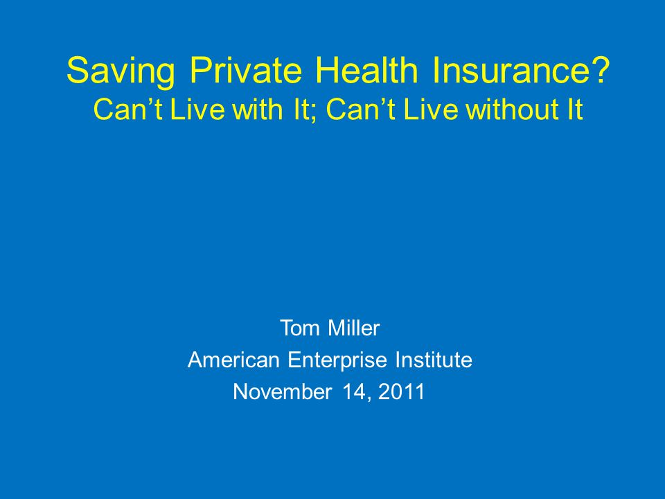 Saving Private Health Insurance? Cant Live with It; Cant Live without It Tom Miller American Enterprise Institute November 14, 2011