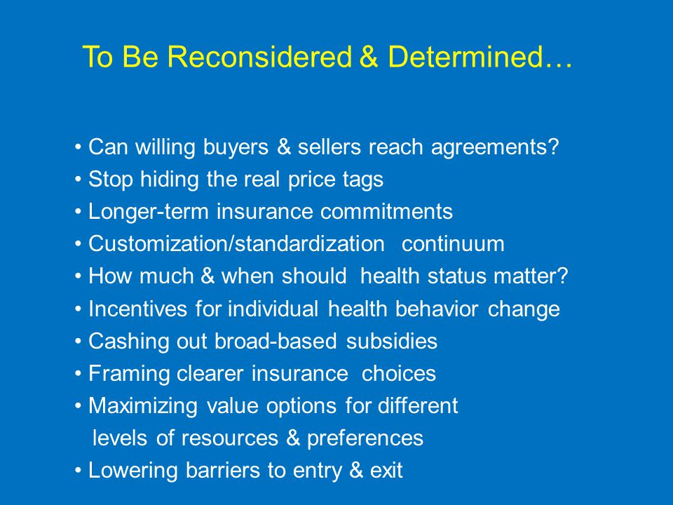 To Be Reconsidered & Determined… Can willing buyers & sellers reach agreements? Stop hiding the real price tags Longer-term insurance commitments Cust