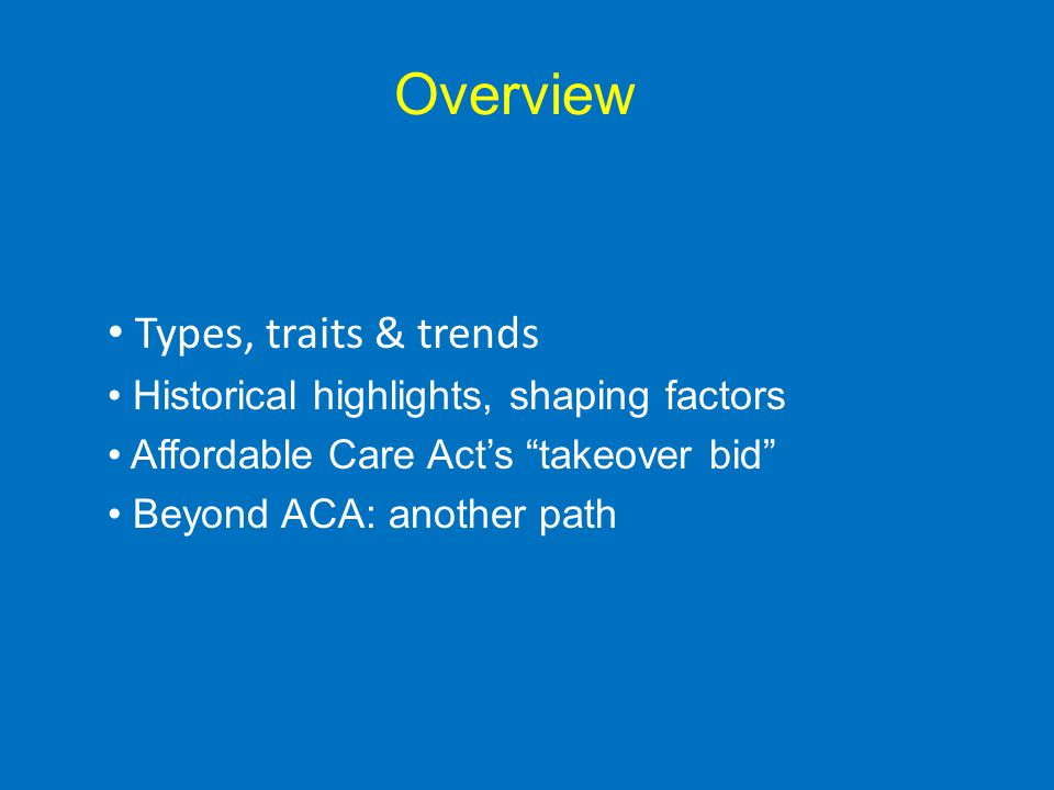 Overview Types, traits & trends Historical highlights, shaping factors Affordable Care Acts takeover bid Beyond ACA: another path