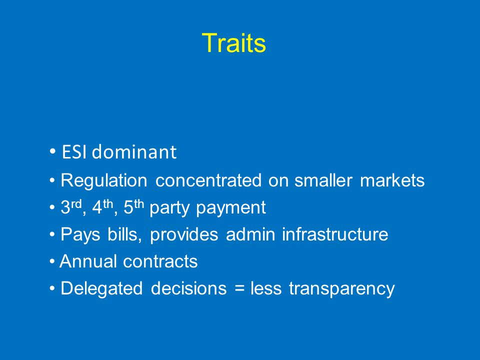 Traits ESI dominant Regulation concentrated on smaller markets 3 rd, 4 th, 5 th party payment Pays bills, provides admin infrastructure Annual contracts Delegated decisions = less transparency