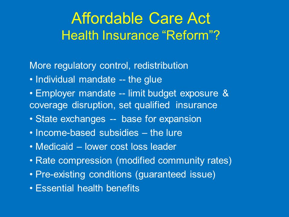 Affordable Care Act Health Insurance Reform? More regulatory control, redistribution Individual mandate -- the glue Employer mandate -- limit budget e