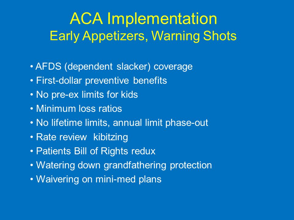 ACA Implementation Early Appetizers, Warning Shots AFDS (dependent slacker) coverage First-dollar preventive benefits No pre-ex limits for kids Minimum loss ratios No lifetime limits, annual limit phase-out Rate review kibitzing Patients Bill of Rights redux Watering down grandfathering protection Waivering on mini-med plans