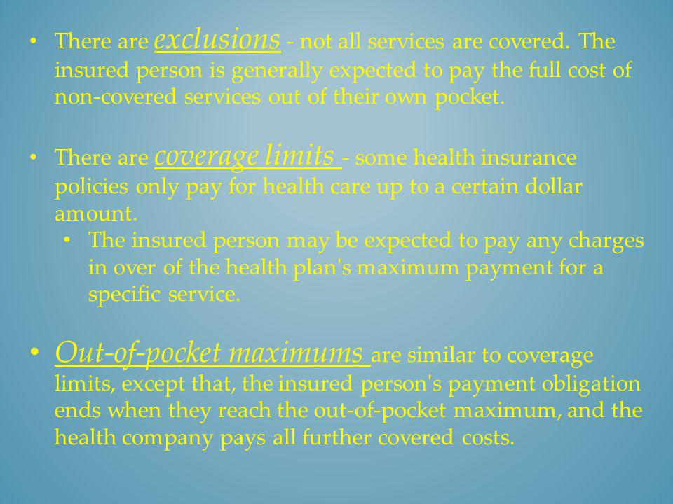 There are exclusions - not all services are covered. The insured person is generally expected to pay the full cost of non-covered services out of thei