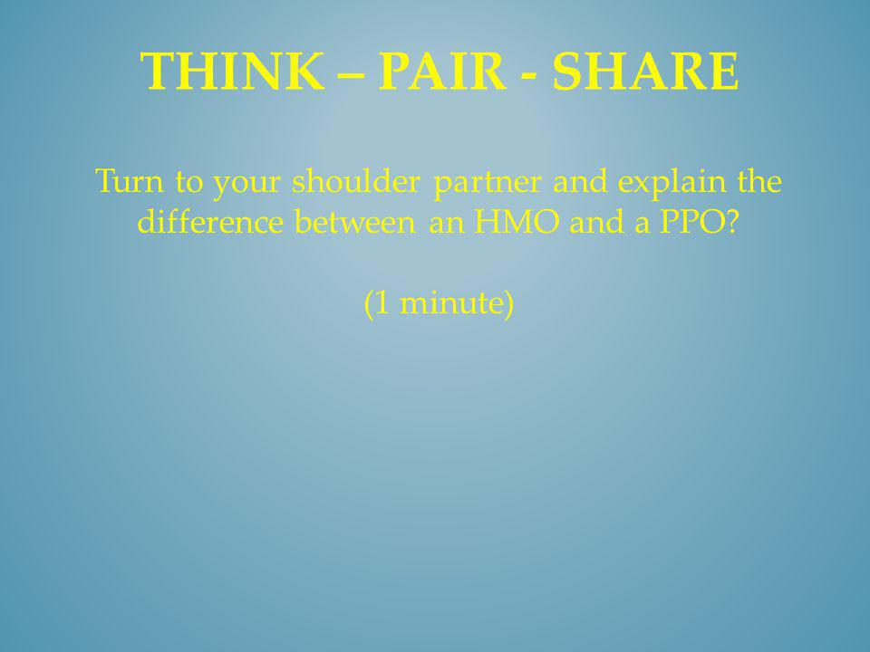 THINK – PAIR - SHARE Turn to your shoulder partner and explain the difference between an HMO and a PPO? (1 minute)