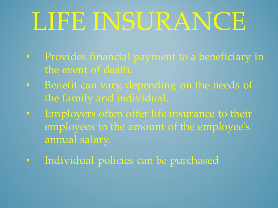 LIFE INSURANCE Provides financial payment to a beneficiary in the event of death. Benefit can vary, depending on the needs of the family and individua