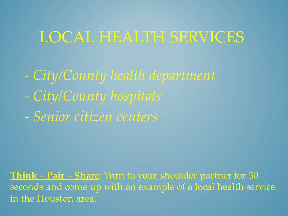 STATE HEALTH SERVICES: - Texas Department of Health - State university medical centers - State mental health hospitals - Texas School for the Blind - Texas School for the Deaf Think – Pair – Share: Turn to your shoulder partner for 30 seconds and come up with an example of a state health service in the Houston area.