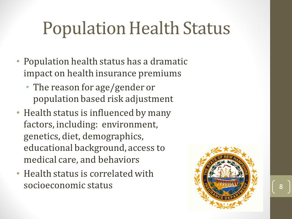 Population Health Status Population health status has a dramatic impact on health insurance premiums The reason for age/gender or population based risk adjustment Health status is influenced by many factors, including: environment, genetics, diet, demographics, educational background, access to medical care, and behaviors Health status is correlated with socioeconomic status 8
