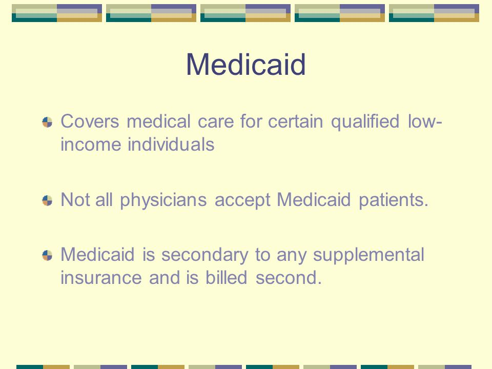 Medicaid Covers medical care for certain qualified low- income individuals Not all physicians accept Medicaid patients. Medicaid is secondary to any s