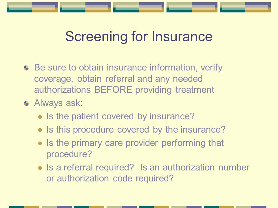 Screening for Insurance Be sure to obtain insurance information, verify coverage, obtain referral and any needed authorizations BEFORE providing treat