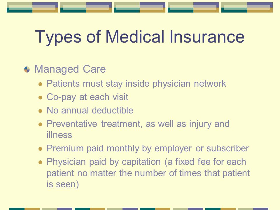 Types of Medical Insurance Managed Care Patients must stay inside physician network Co-pay at each visit No annual deductible Preventative treatment,