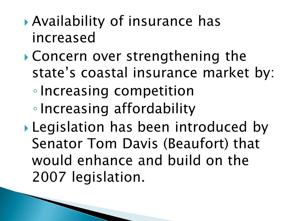 Availability of insurance has increased Concern over strengthening the states coastal insurance market by: Increasing competition Increasing affordability Legislation has been introduced by Senator Tom Davis (Beaufort) that would enhance and build on the 2007 legislation.