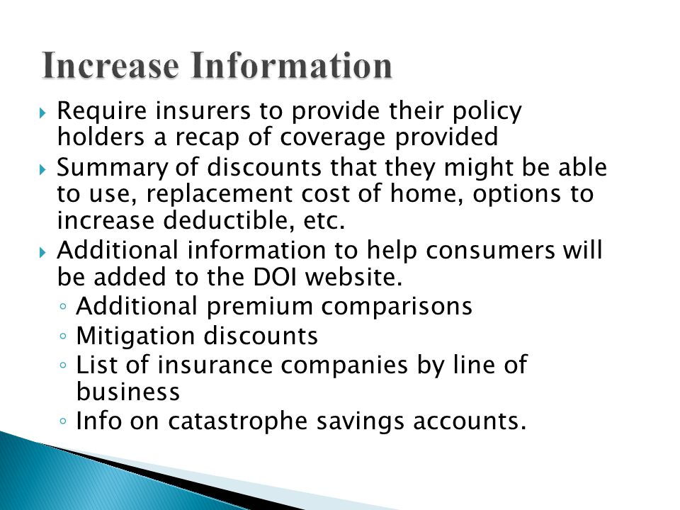 Require insurers to provide their policy holders a recap of coverage provided Summary of discounts that they might be able to use, replacement cost of home, options to increase deductible, etc.