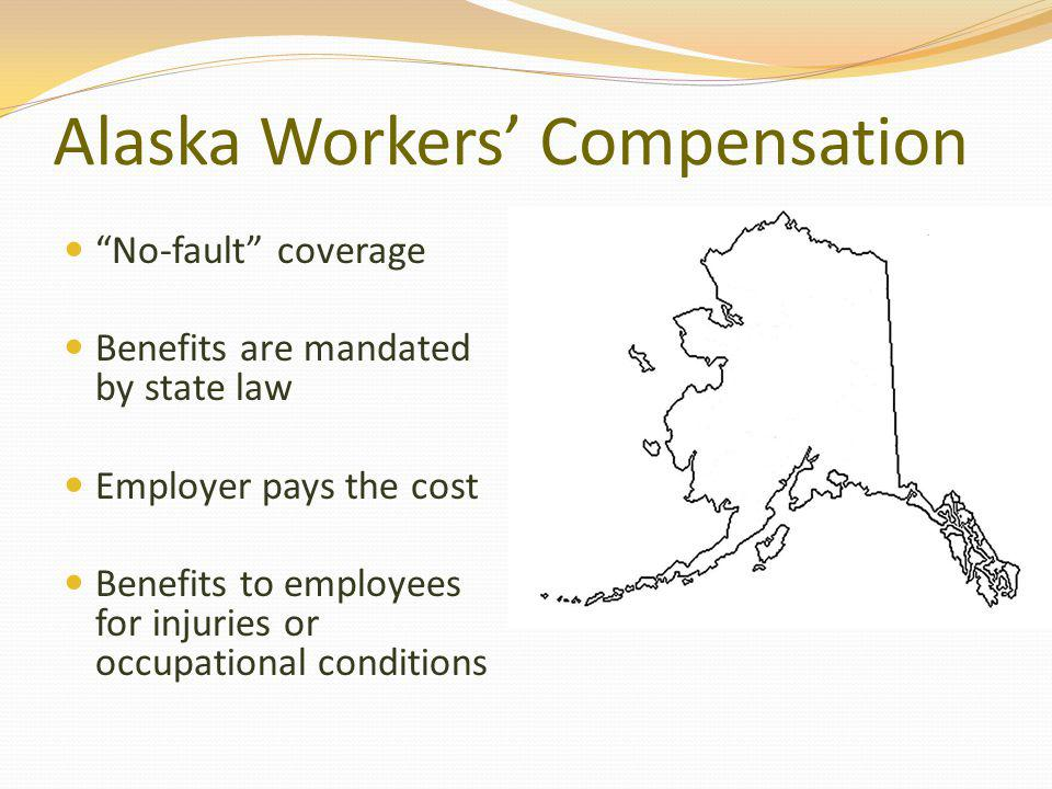 Alaska Workers Compensation No-fault coverage Benefits are mandated by state law Employer pays the cost Benefits to employees for injuries or occupational conditions