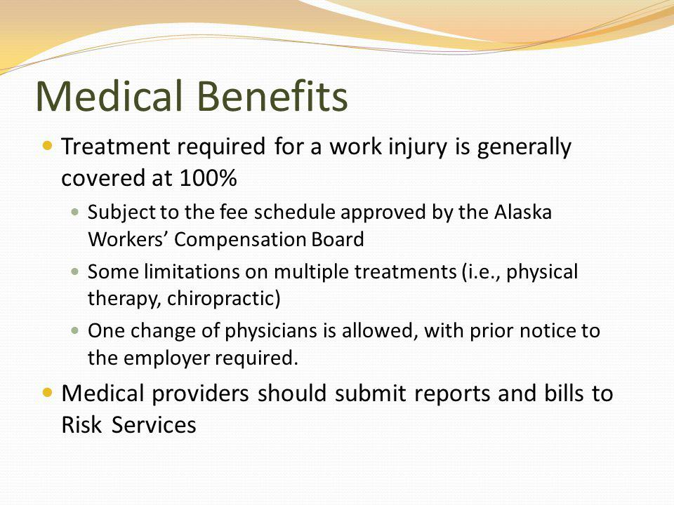Medical Benefits Treatment required for a work injury is generally covered at 100% Subject to the fee schedule approved by the Alaska Workers Compensation Board Some limitations on multiple treatments (i.e., physical therapy, chiropractic) One change of physicians is allowed, with prior notice to the employer required.