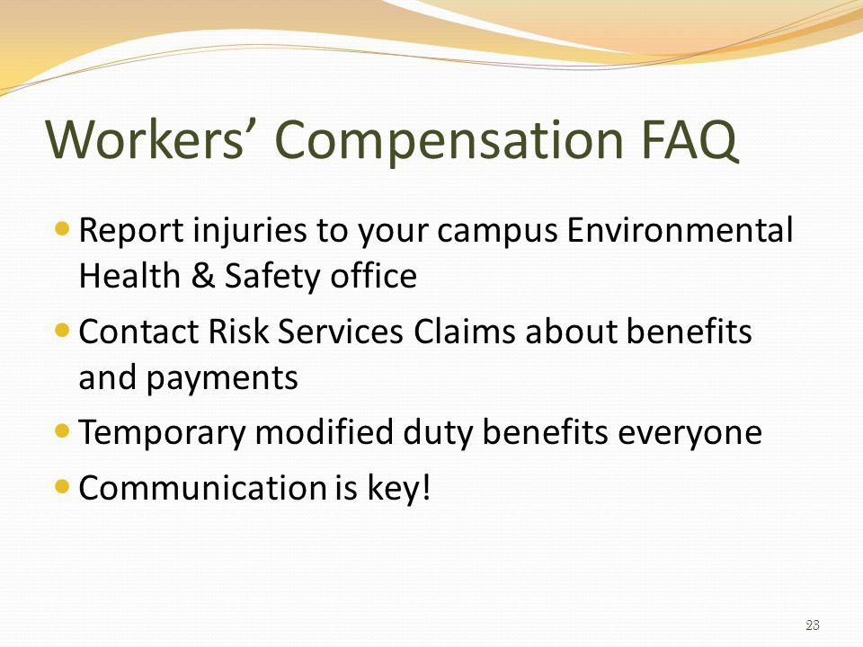 Workers Compensation FAQ Report injuries to your campus Environmental Health & Safety office Contact Risk Services Claims about benefits and payments Temporary modified duty benefits everyone Communication is key.
