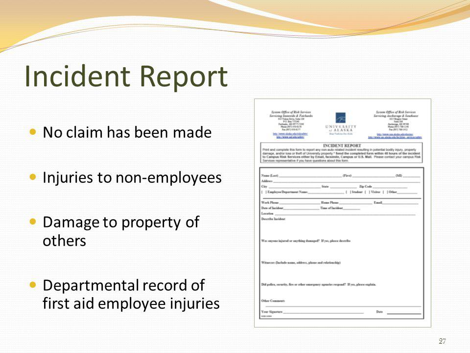Incident Report No claim has been made Injuries to non-employees Damage to property of others Departmental record of first aid employee injuries 27