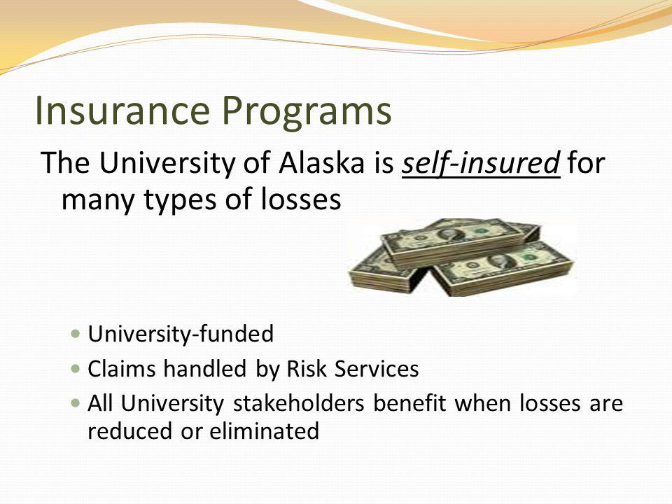 Insurance Programs The University of Alaska is self-insured for many types of losses University-funded Claims handled by Risk Services All University stakeholders benefit when losses are reduced or eliminated