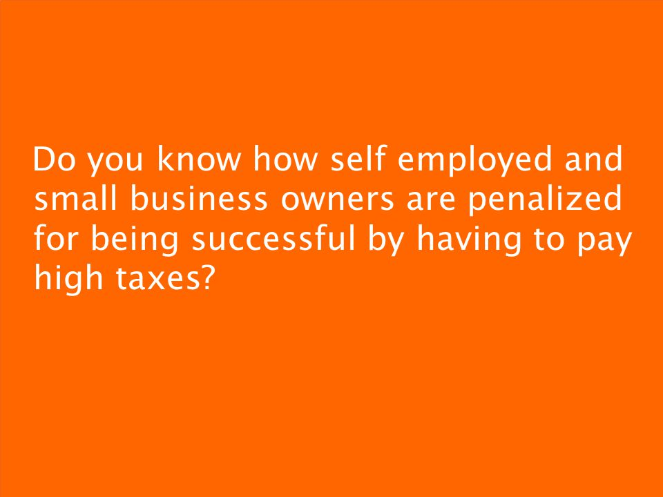 Do you know how self employed and small business owners are penalized for being successful by having to pay high taxes.