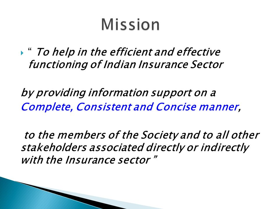 To help in the efficient and effective functioning of Indian Insurance Sector by providing information support on a Complete, Consistent and Concise manner, to the members of the Society and to all other stakeholders associated directly or indirectly with the Insurance sector