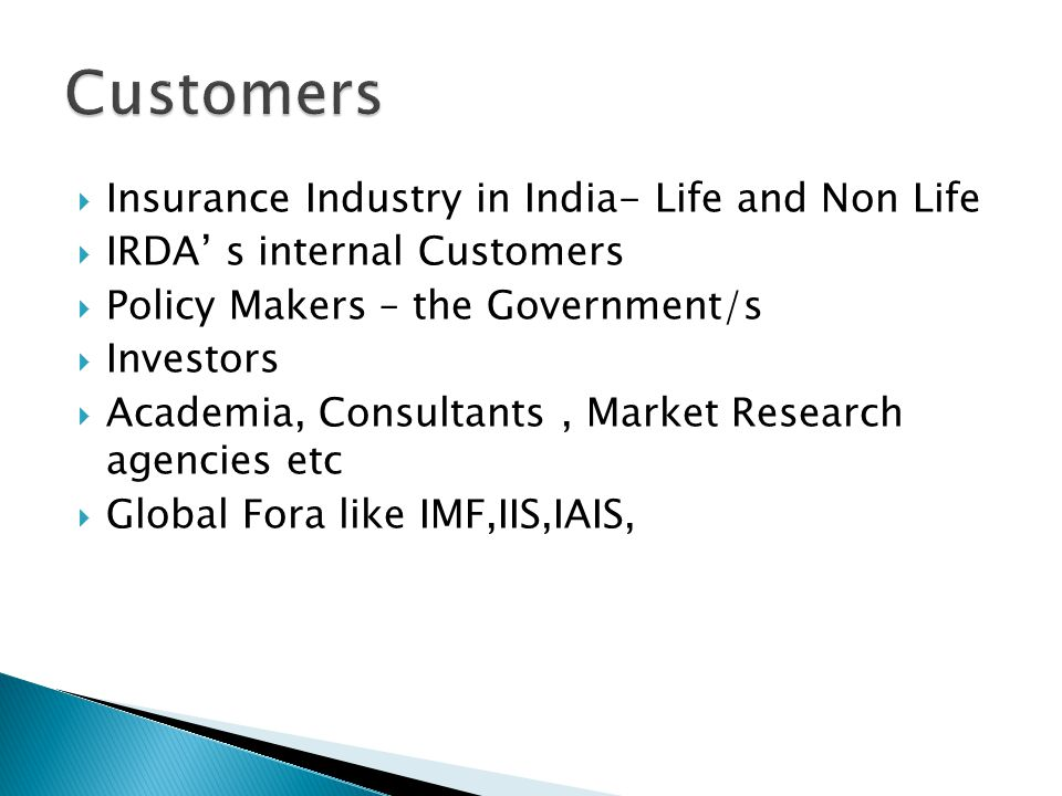 Insurance Industry in India- Life and Non Life IRDA s internal Customers Policy Makers – the Government/s Investors Academia, Consultants, Market Research agencies etc Global Fora like IMF,IIS,IAIS,