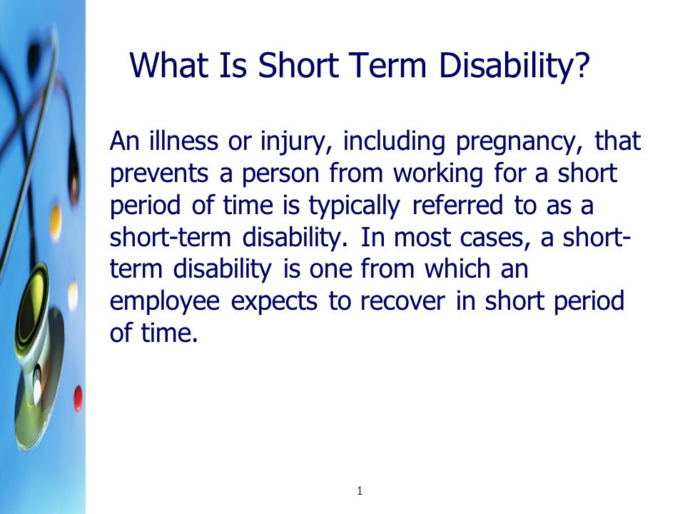 1 What Is Short Term Disability? An illness or injury, including pregnancy, that prevents a person from working for a short period of time is typicall