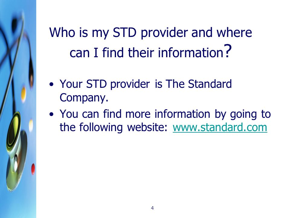 4 Who is my STD provider and where can I find their information ? Your STD provider is The Standard Company. You can find more information by going to