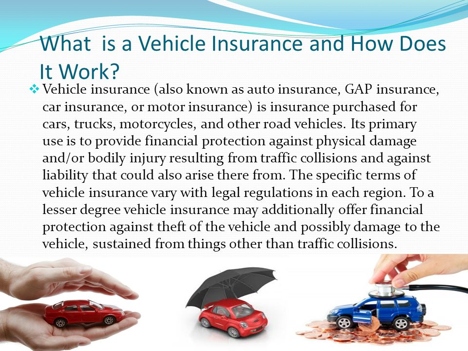 What is a Vehicle Insurance and How Does It Work? Vehicle insurance (also known as auto insurance, GAP insurance, car insurance, or motor insurance) i