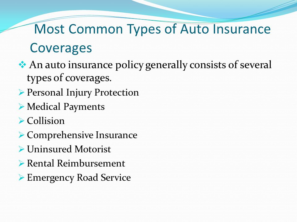 Most Common Types of Auto Insurance Coverages An auto insurance policy generally consists of several types of coverages. Personal Injury Protection Me