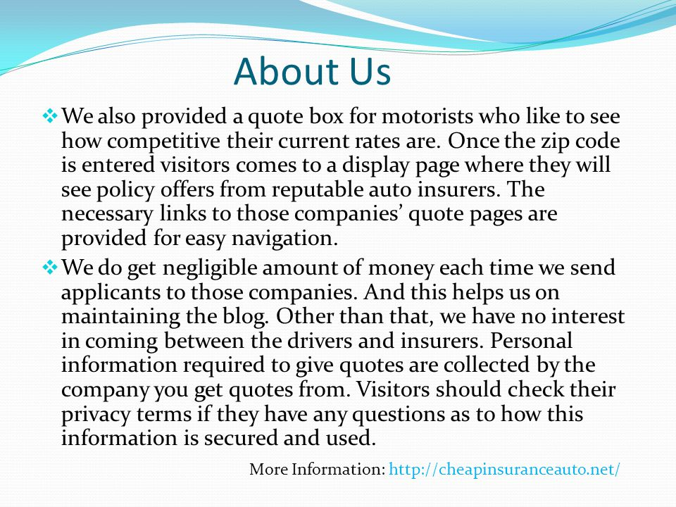 About Us We also provided a quote box for motorists who like to see how competitive their current rates are. Once the zip code is entered visitors com