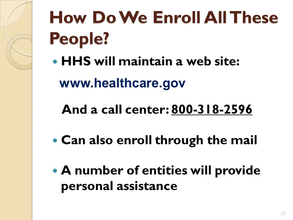 Timelines Enrollment begins October 1, 2013 If someone enrolls by the 15 th of the month, then coverage for Medicaid and qualified health plans begins the first day of the following month.