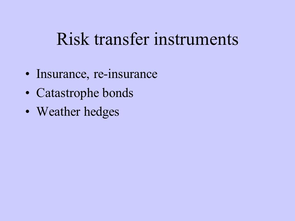 Insurance-related instruments: Risk transfer and collective loss sharing Risk Transfer: Contractual hedging instrument generally paid for by persons, enterprises or governments at risk, e.g., insurance, cat bonds.