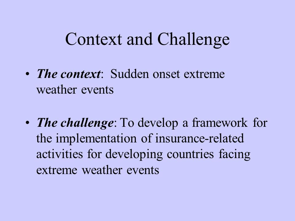 Context and Challenge The context: Sudden onset extreme weather events The challenge: To develop a framework for the implementation of insurance-related activities for developing countries facing extreme weather events