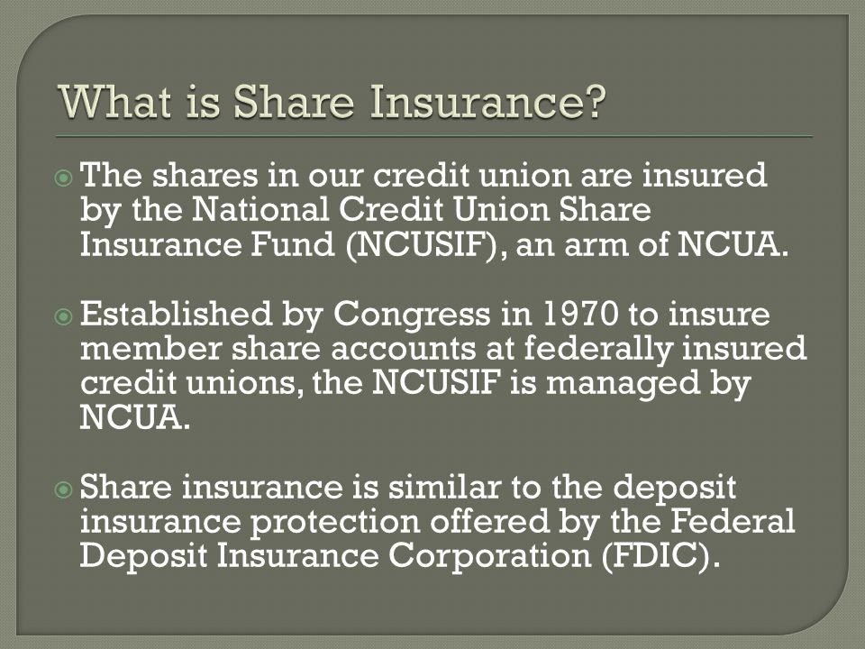 The shares in our credit union are insured by the National Credit Union Share Insurance Fund (NCUSIF), an arm of NCUA.