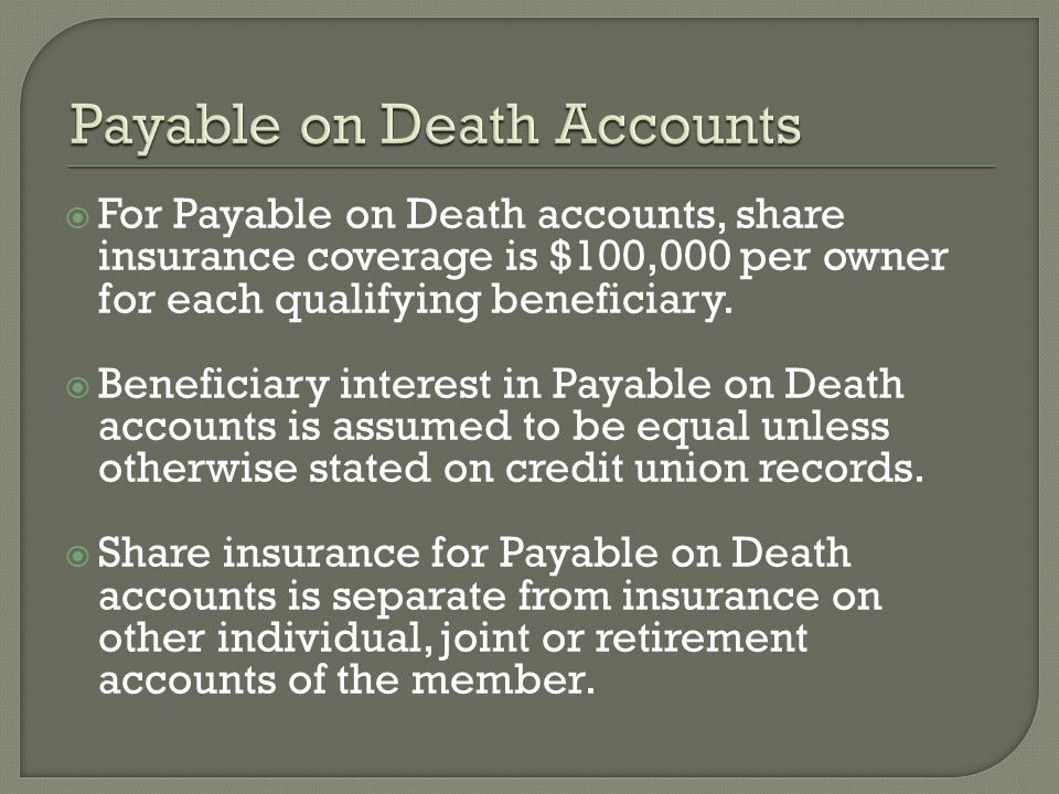 For Payable on Death accounts, share insurance coverage is $100,000 per owner for each qualifying beneficiary.
