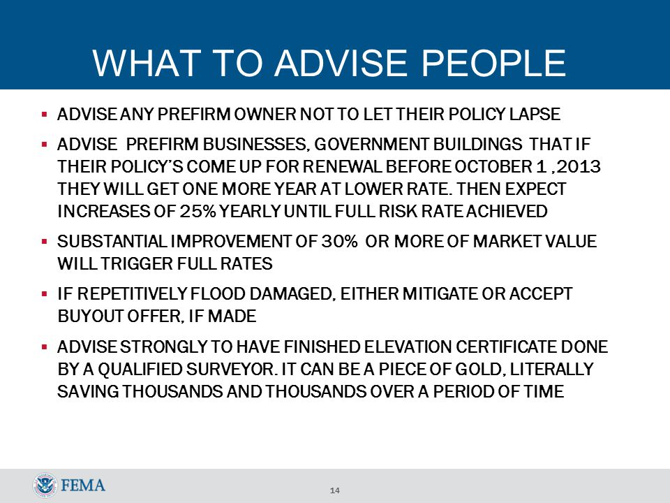 14 WHAT TO ADVISE PEOPLE ADVISE ANY PREFIRM OWNER NOT TO LET THEIR POLICY LAPSE ADVISE PREFIRM BUSINESSES, GOVERNMENT BUILDINGS THAT IF THEIR POLICYS COME UP FOR RENEWAL BEFORE OCTOBER 1,2013 THEY WILL GET ONE MORE YEAR AT LOWER RATE.