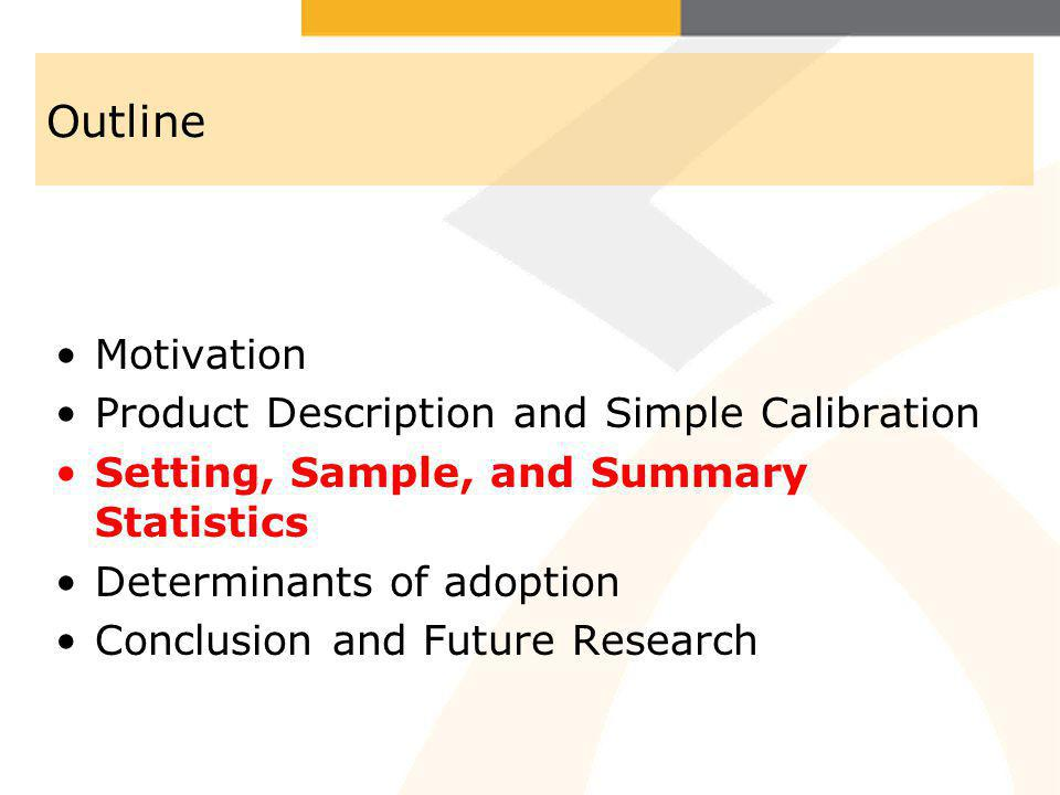 Outline Motivation Product Description and Simple Calibration Setting, Sample, and Summary Statistics Determinants of adoption Conclusion and Future R