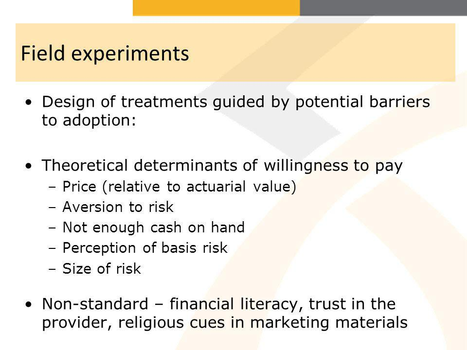 Field experiments Design of treatments guided by potential barriers to adoption: Theoretical determinants of willingness to pay –Price (relative to ac