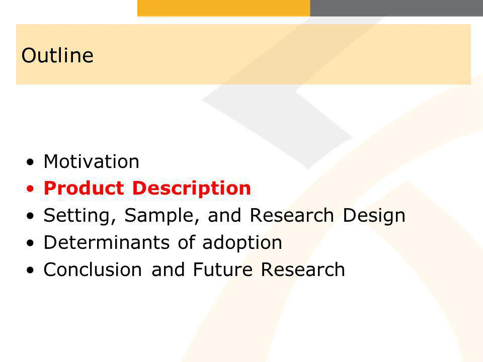 Outline Motivation Product Description Setting, Sample, and Research Design Determinants of adoption Conclusion and Future Research