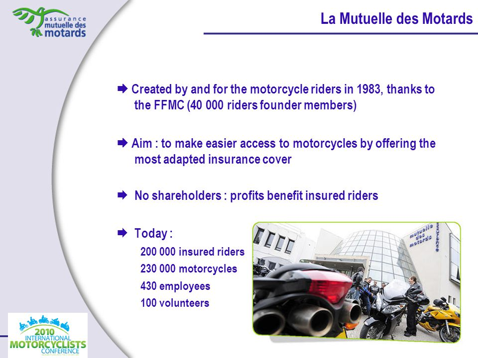 Created by and for the motorcycle riders in 1983, thanks to the FFMC (40 000 riders founder members) Aim : to make easier access to motorcycles by offering the most adapted insurance cover No shareholders : profits benefit insured riders Today : 200 000 insured riders 230 000 motorcycles 430 employees 100 volunteers La Mutuelle des Motards