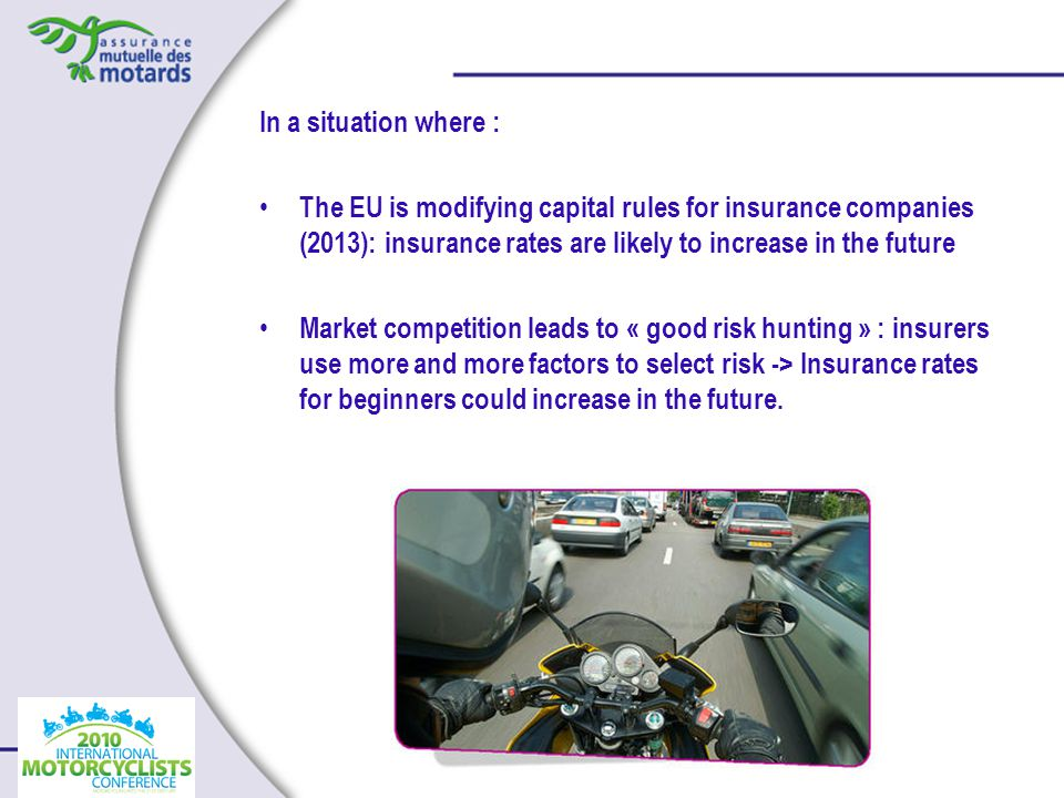 In a situation where : The EU is modifying capital rules for insurance companies (2013): insurance rates are likely to increase in the future Market competition leads to « good risk hunting » : insurers use more and more factors to select risk -> Insurance rates for beginners could increase in the future.