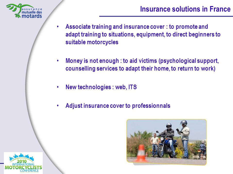 Associate training and insurance cover : to promote and adapt training to situations, equipment, to direct beginners to suitable motorcycles Money is not enough : to aid victims (psychological support, counselling services to adapt their home, to return to work) New technologies : web, ITS Adjust insurance cover to professionnals Insurance solutions in France
