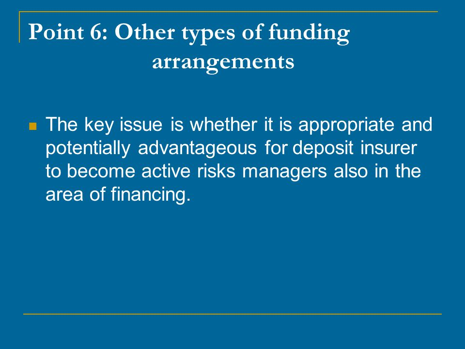 Point 6: Other types of funding arrangements The key issue is whether it is appropriate and potentially advantageous for deposit insurer to become active risks managers also in the area of financing.