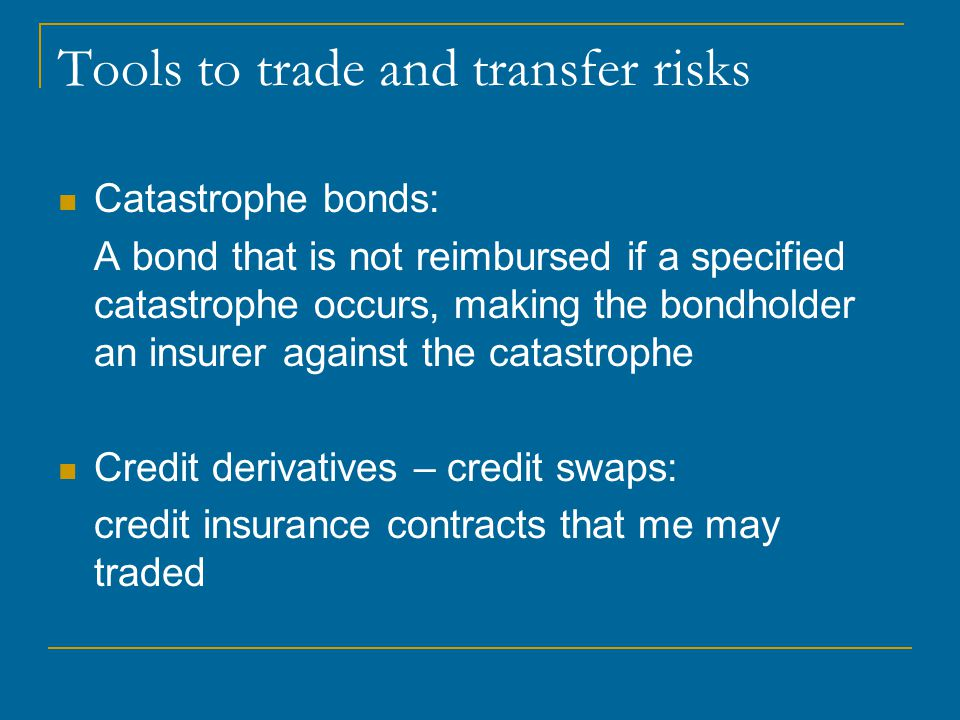 Tools to trade and transfer risks Catastrophe bonds: A bond that is not reimbursed if a specified catastrophe occurs, making the bondholder an insurer against the catastrophe Credit derivatives – credit swaps: credit insurance contracts that me may traded