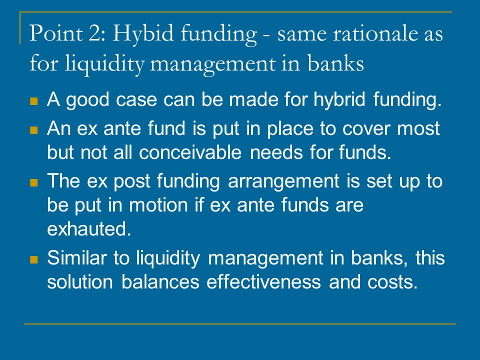 Point 2: Hybid funding - same rationale as for liquidity management in banks A good case can be made for hybrid funding.