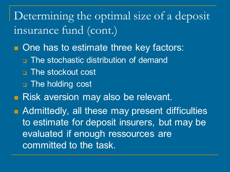Determining the optimal size of a deposit insurance fund (cont.) One has to estimate three key factors: The stochastic distribution of demand The stockout cost The holding cost Risk aversion may also be relevant.