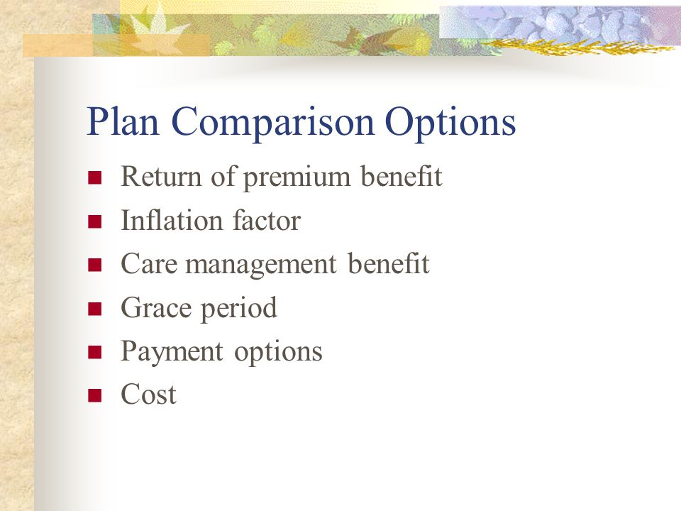 Plan Comparison Options Return of premium benefit Inflation factor Care management benefit Grace period Payment options Cost