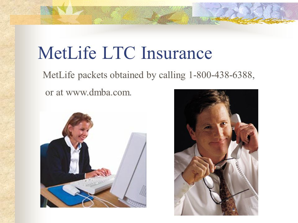 MetLife LTC Insurance MetLife packets obtained by calling 1-800-438-6388, or at www.dmba.com.
