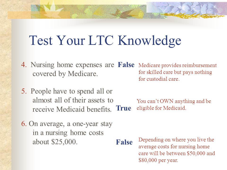 Test Your LTC Knowledge False True 4. Nursing home expenses are covered by Medicare.