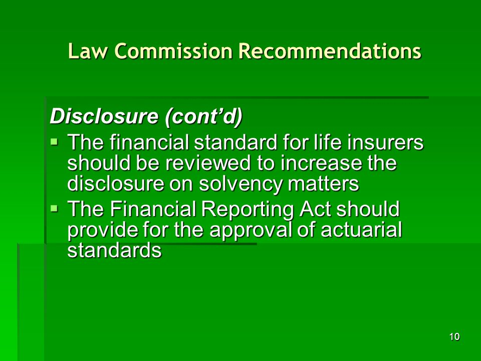 10 Law Commission Recommendations Disclosure (contd) The financial standard for life insurers should be reviewed to increase the disclosure on solvency matters The financial standard for life insurers should be reviewed to increase the disclosure on solvency matters The Financial Reporting Act should provide for the approval of actuarial standards The Financial Reporting Act should provide for the approval of actuarial standards